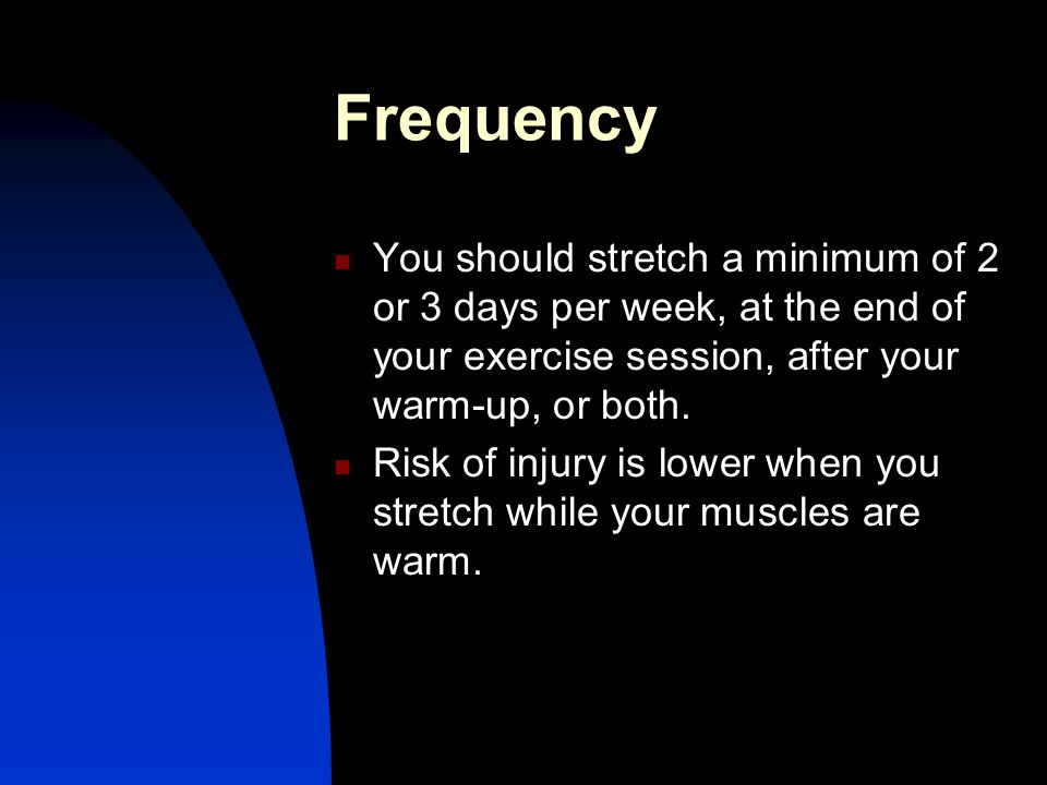 Frequency You should stretch a minimum of 2 or 3 days per week, at the end of your exercise session, after your warm-up, or both. Risk of injury is lo