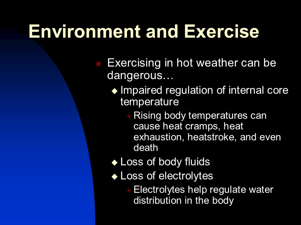 Environment and Exercise Exercising in hot weather can be dangerous…  Impaired regulation of internal core temperature  Rising body temperatures can