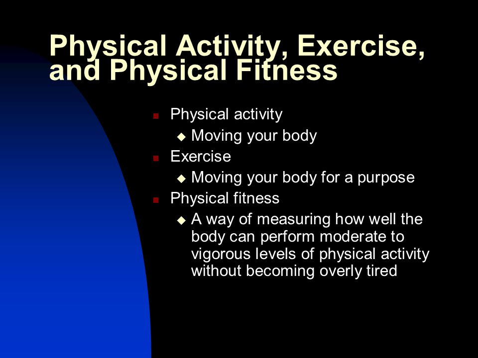 Skill-related fitness  Involves agility, balance, coordination, speed, power, and reaction time Health-related fitness  The ability of the body to carry out everyday activities without excessive fatigue and with enough energy left for emergencies Physical Activity, Exercise, and Physical Fitness