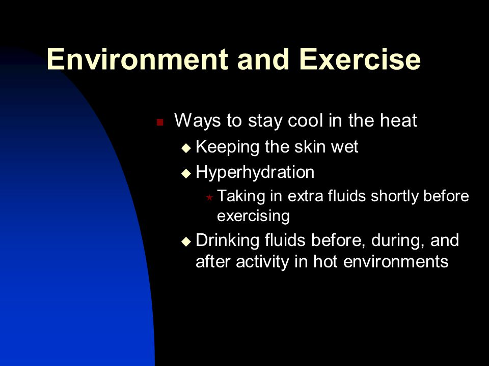 Environment and Exercise Ways to stay cool in the heat  Keeping the skin wet  Hyperhydration  Taking in extra fluids shortly before exercising  Dr