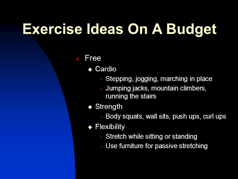 Exercise Ideas On A Budget Free  Cardio  Stepping, jogging, marching in place  Jumping jacks, mountain climbers, running the stairs  Strength  Bo