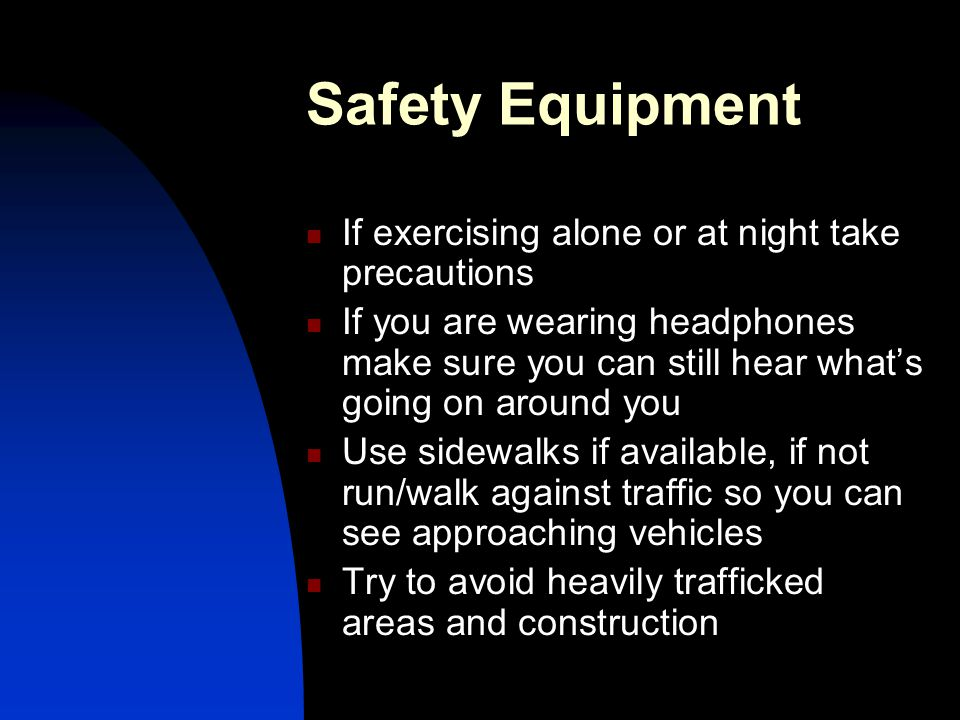 Safety Equipment If exercising alone or at night take precautions If you are wearing headphones make sure you can still hear what's going on around yo