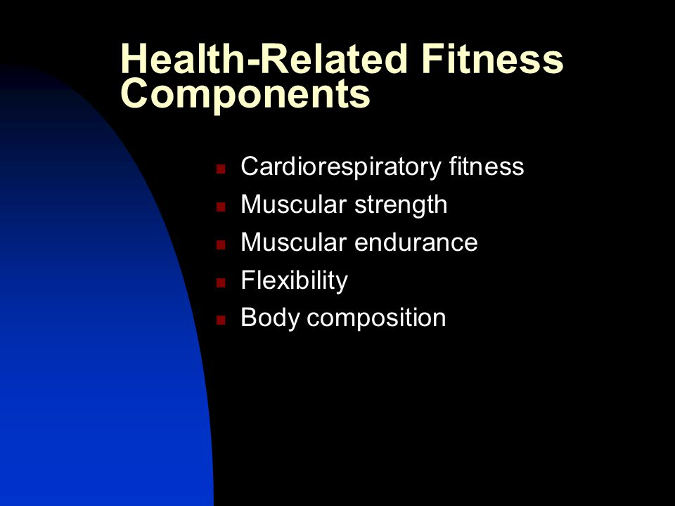 Health-Related Fitness Components Cardiorespiratory fitness Muscular strength Muscular endurance Flexibility Body composition