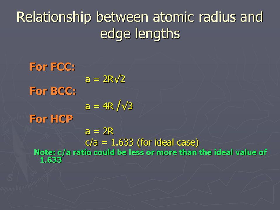 Relationship between atomic radius and edge lengths For FCC: a = 2R√2 For BCC: a = 4R / √3 For HCP a = 2R c/a = 1.633 (for ideal case) Note: c/a ratio