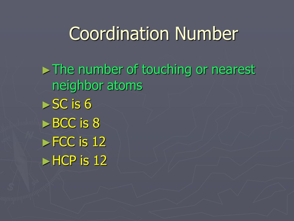 Coordination Number Coordination Number ► The number of touching or nearest neighbor atoms ► SC is 6 ► BCC is 8 ► FCC is 12 ► HCP is 12