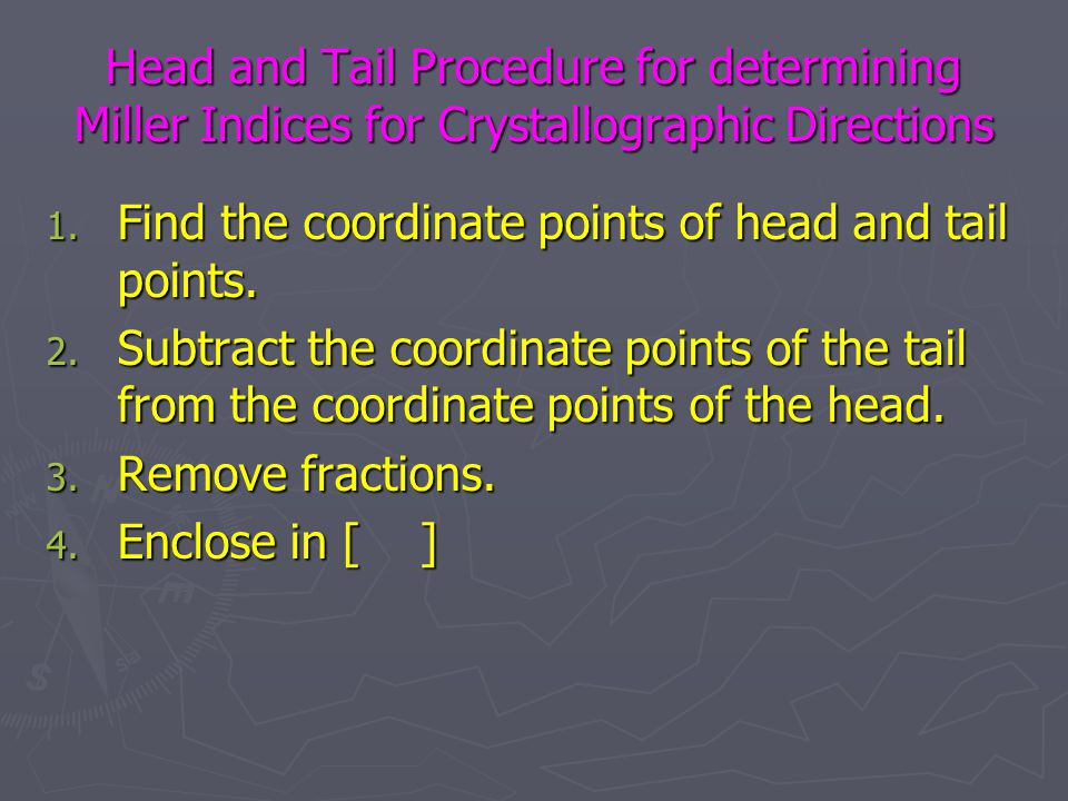 Head and Tail Procedure for determining Miller Indices for Crystallographic Directions 1. Find the coordinate points of head and tail points. 2. Subtr