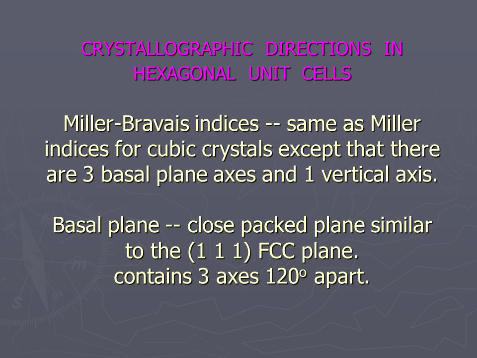 CRYSTALLOGRAPHIC DIRECTIONS IN HEXAGONAL UNIT CELLS Miller-Bravais indices -- same as Miller indices for cubic crystals except that there are 3 basal