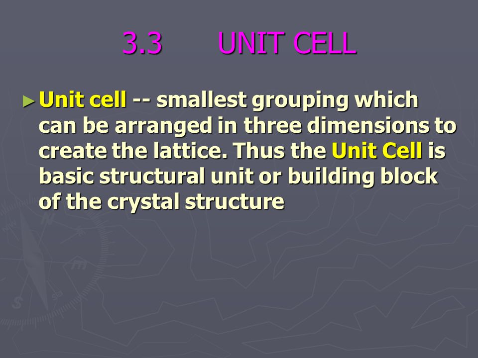 3.3 UNIT CELL ► Unit cell -- smallest grouping which can be arranged in three dimensions to create the lattice. Thus the Unit Cell is basic structural