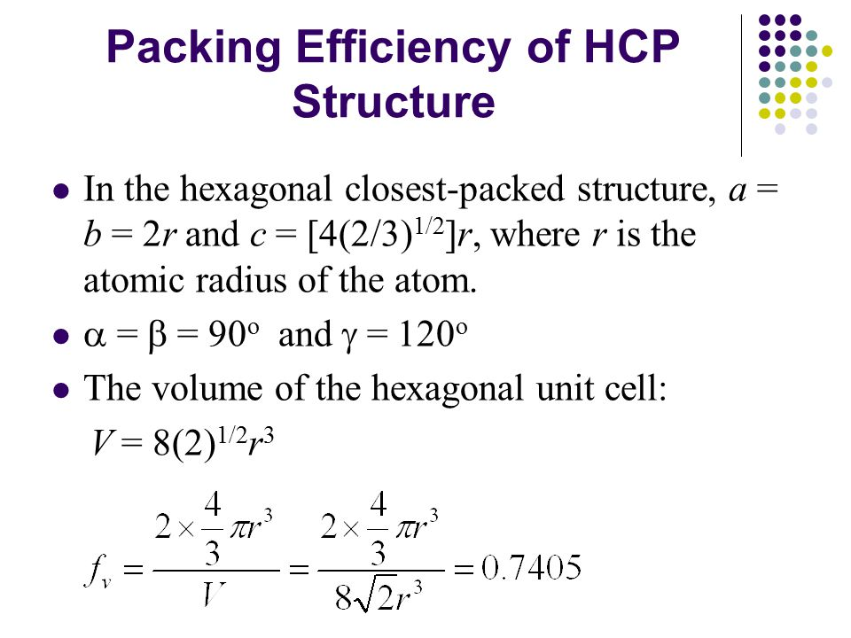 Packing Efficiency of HCP Structure In the hexagonal closest-packed structure, a = b = 2r and c = [4(2/3) 1/2 ]r, where r is the atomic radius of the atom.