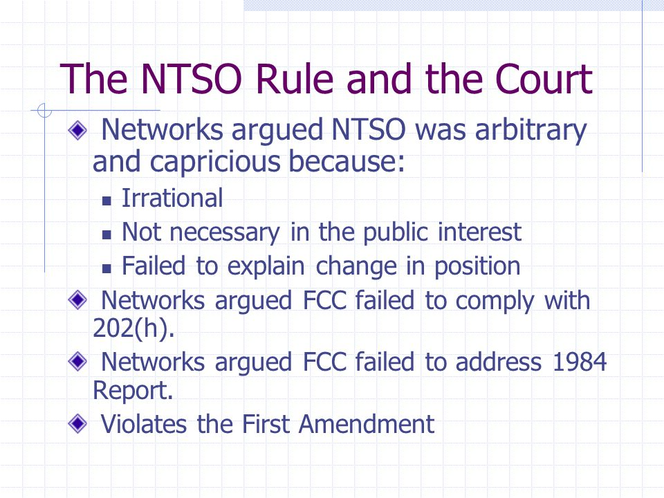 The NTSO Rule and the Court Networks argued NTSO was arbitrary and capricious because: Irrational Not necessary in the public interest Failed to explain change in position Networks argued FCC failed to comply with 202(h).