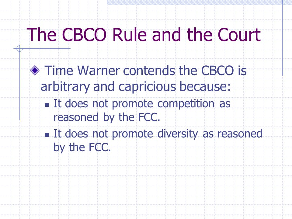 The CBCO Rule and the Court Time Warner contends the CBCO is arbitrary and capricious because: It does not promote competition as reasoned by the FCC.