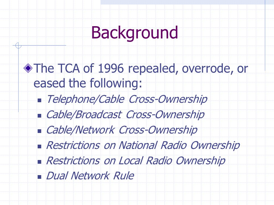 Background The TCA of 1996 repealed, overrode, or eased the following: Telephone/Cable Cross-Ownership Cable/Broadcast Cross-Ownership Cable/Network Cross-Ownership Restrictions on National Radio Ownership Restrictions on Local Radio Ownership Dual Network Rule