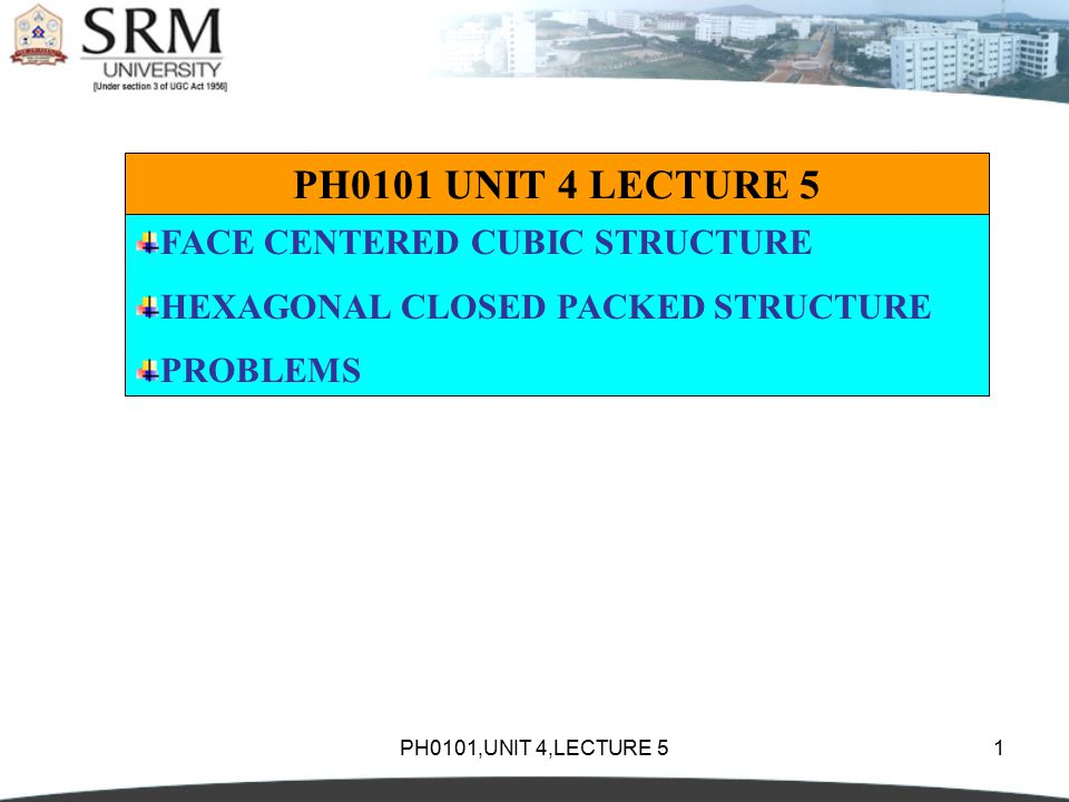 PH0101,UNIT 4,LECTURE 51 PH0101 UNIT 4 LECTURE 5 FACE CENTERED CUBIC STRUCTURE HEXAGONAL CLOSED PACKED STRUCTURE PROBLEMS
