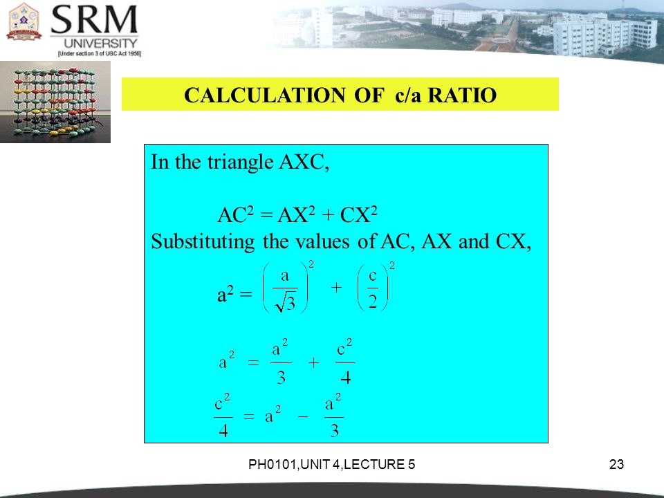 PH0101,UNIT 4,LECTURE 523 CALCULATION OF c/a RATIO In the triangle AXC, AC 2 = AX 2 + CX 2 Substituting the values of AC, AX and CX, a 2 =