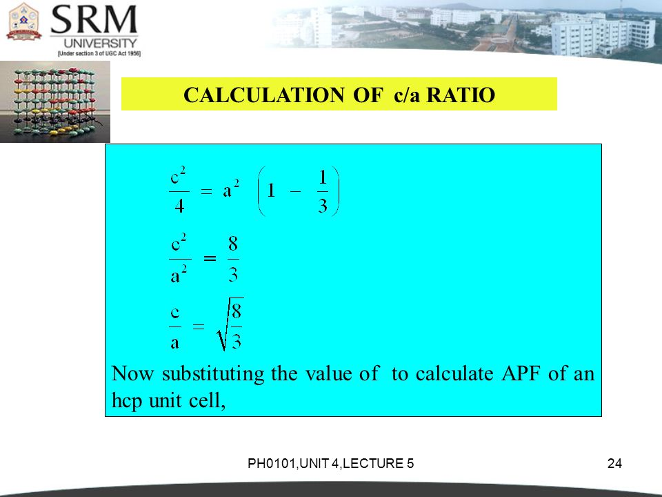 PH0101,UNIT 4,LECTURE 524 CALCULATION OF c/a RATIO Now substituting the value of to calculate APF of an hcp unit cell,