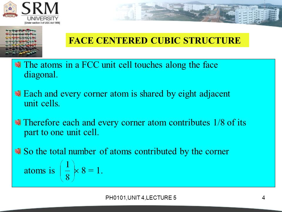 PH0101,UNIT 4,LECTURE 54 FACE CENTERED CUBIC STRUCTURE The atoms in a FCC unit cell touches along the face diagonal.