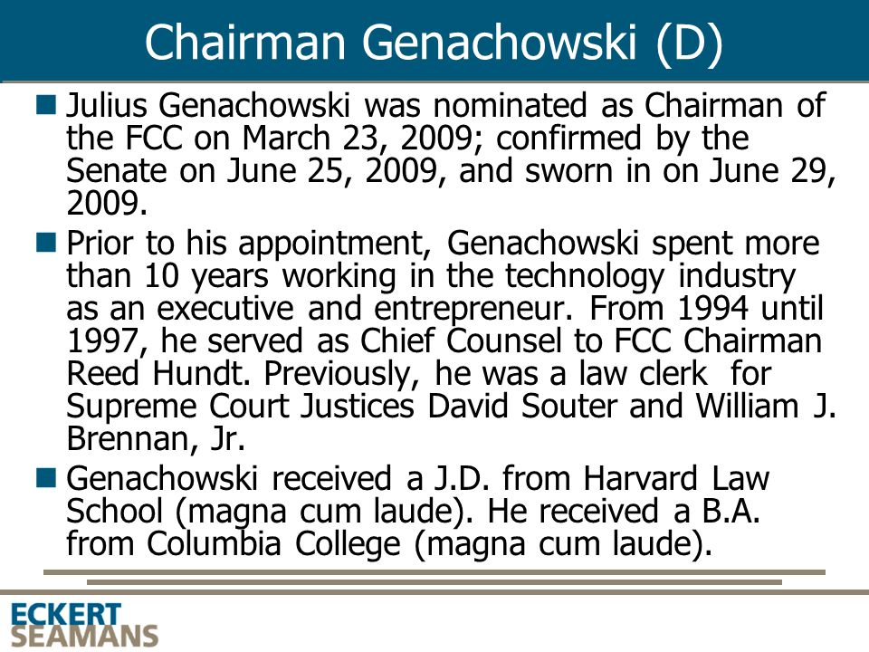 Chairman Genachowski (D) Julius Genachowski was nominated as Chairman of the FCC on March 23, 2009; confirmed by the Senate on June 25, 2009, and sworn in on June 29, 2009.