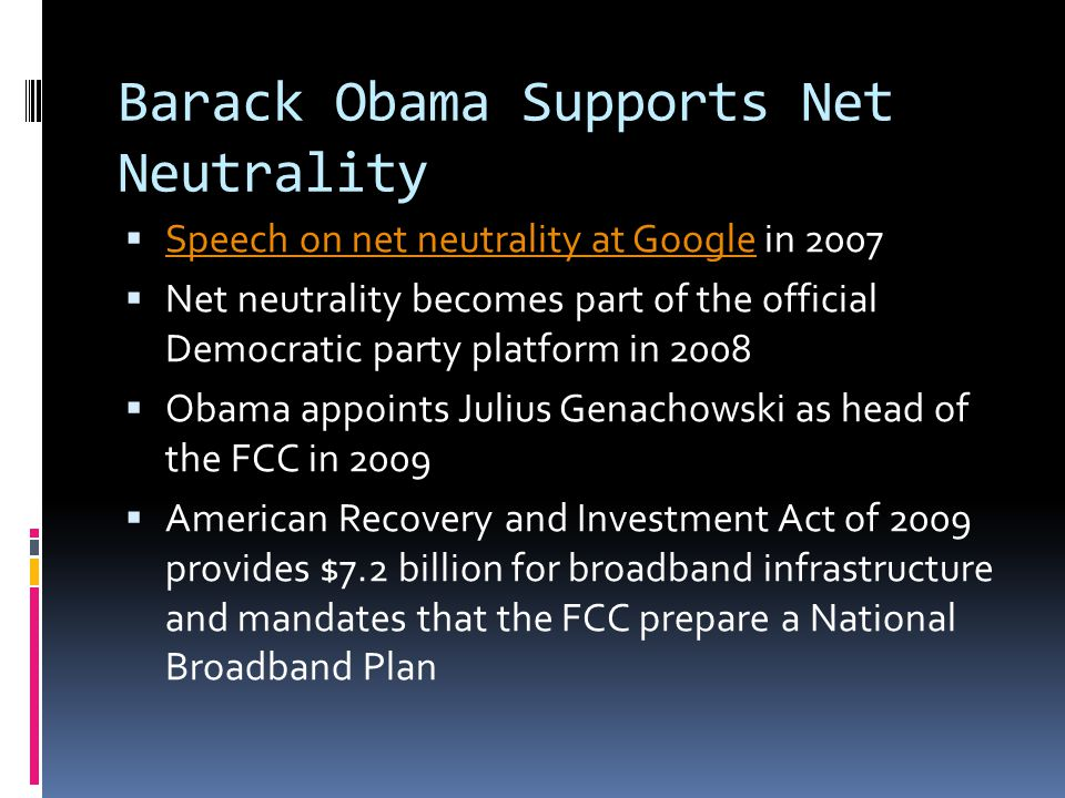 Barack Obama Supports Net Neutrality  Speech on net neutrality at Google in 2007 Speech on net neutrality at Google  Net neutrality becomes part of the official Democratic party platform in 2008  Obama appoints Julius Genachowski as head of the FCC in 2009  American Recovery and Investment Act of 2009 provides $7.2 billion for broadband infrastructure and mandates that the FCC prepare a National Broadband Plan