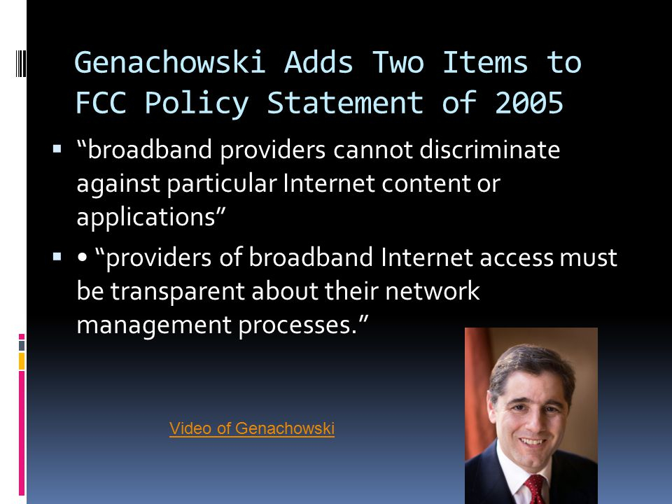 Genachowski Adds Two Items to FCC Policy Statement of 2005  broadband providers cannot discriminate against particular Internet content or applications  providers of broadband Internet access must be transparent about their network management processes. Video of Genachowski