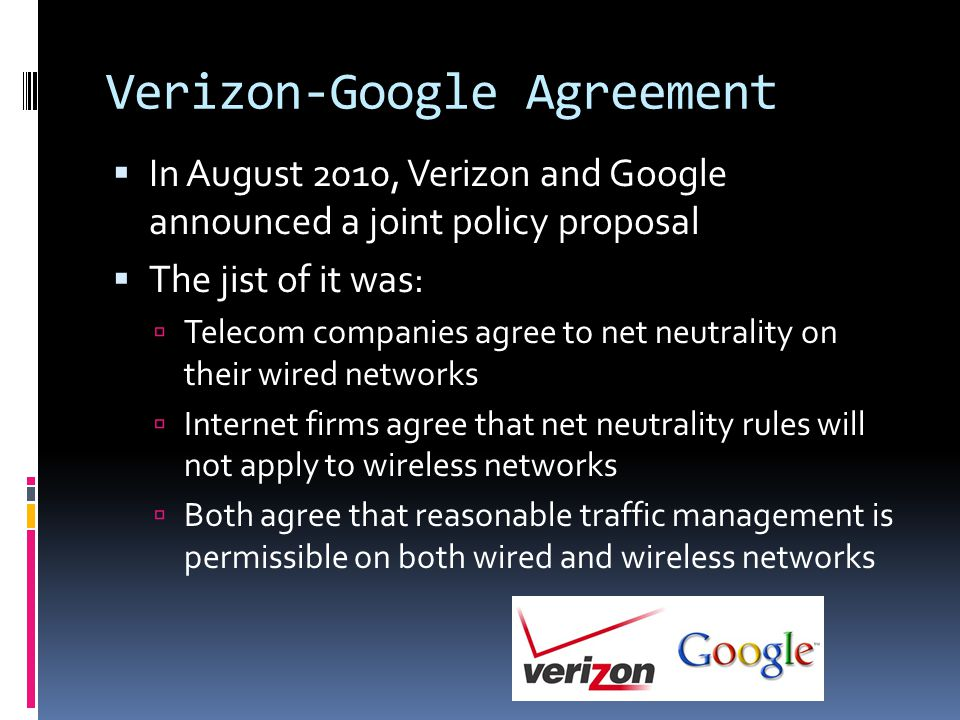 Verizon-Google Agreement  In August 2010, Verizon and Google announced a joint policy proposal  The jist of it was:  Telecom companies agree to net neutrality on their wired networks  Internet firms agree that net neutrality rules will not apply to wireless networks  Both agree that reasonable traffic management is permissible on both wired and wireless networks