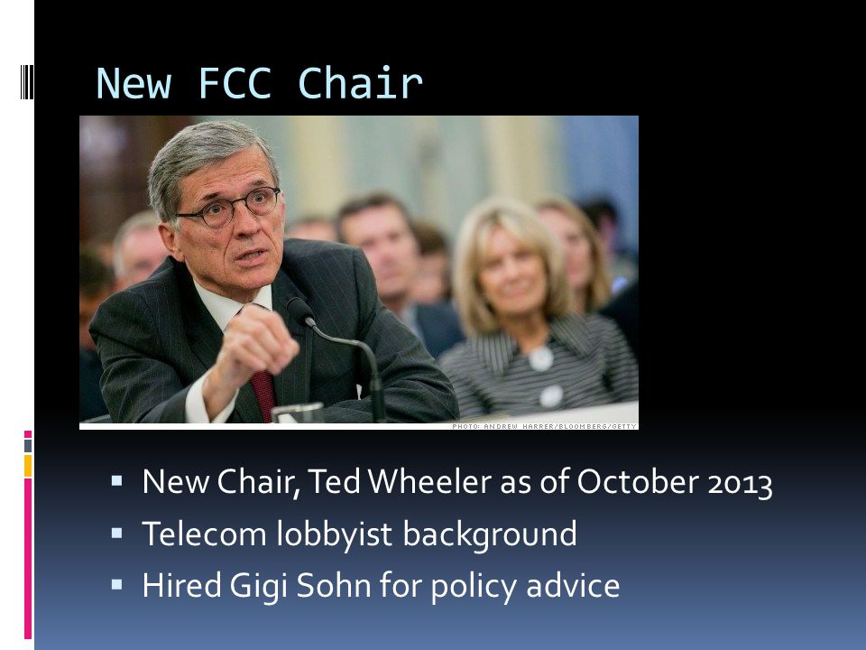 New FCC Chair  New Chair, Ted Wheeler as of October 2013  Telecom lobbyist background  Hired Gigi Sohn for policy advice
