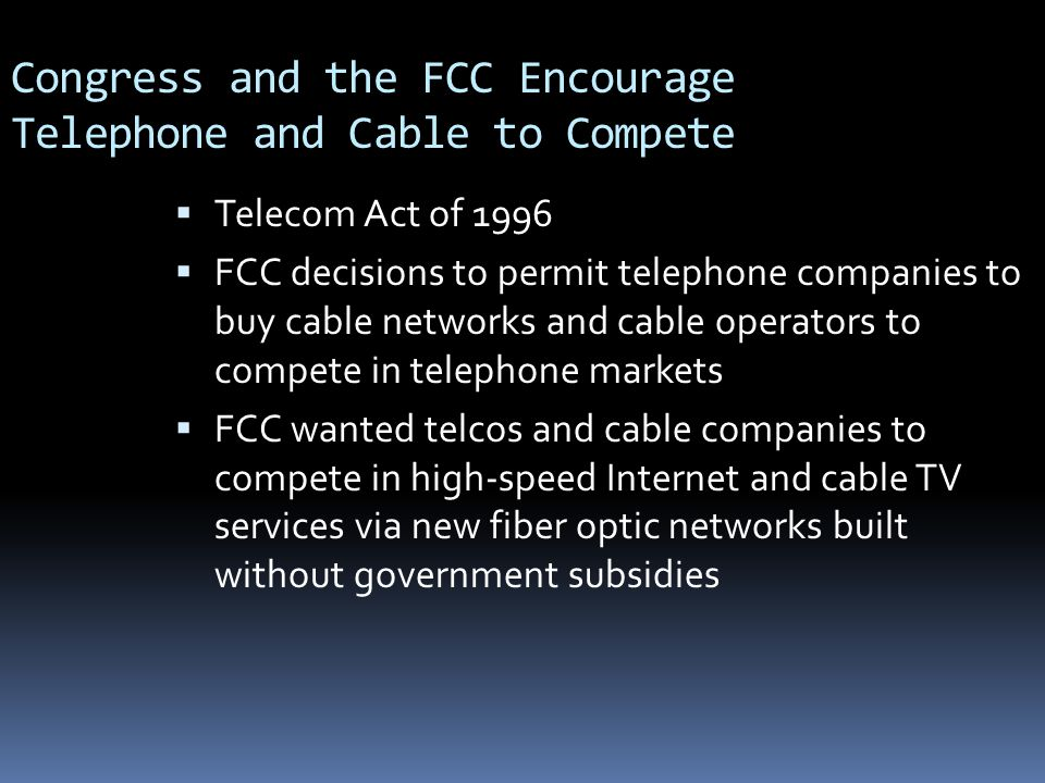 Congress and the FCC Encourage Telephone and Cable to Compete  Telecom Act of 1996  FCC decisions to permit telephone companies to buy cable networks and cable operators to compete in telephone markets  FCC wanted telcos and cable companies to compete in high-speed Internet and cable TV services via new fiber optic networks built without government subsidies