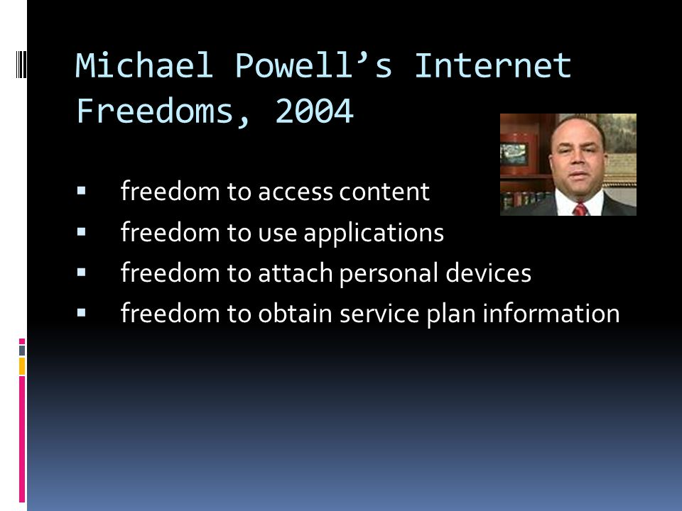 Michael Powell's Internet Freedoms, 2004  freedom to access content  freedom to use applications  freedom to attach personal devices  freedom to obtain service plan information