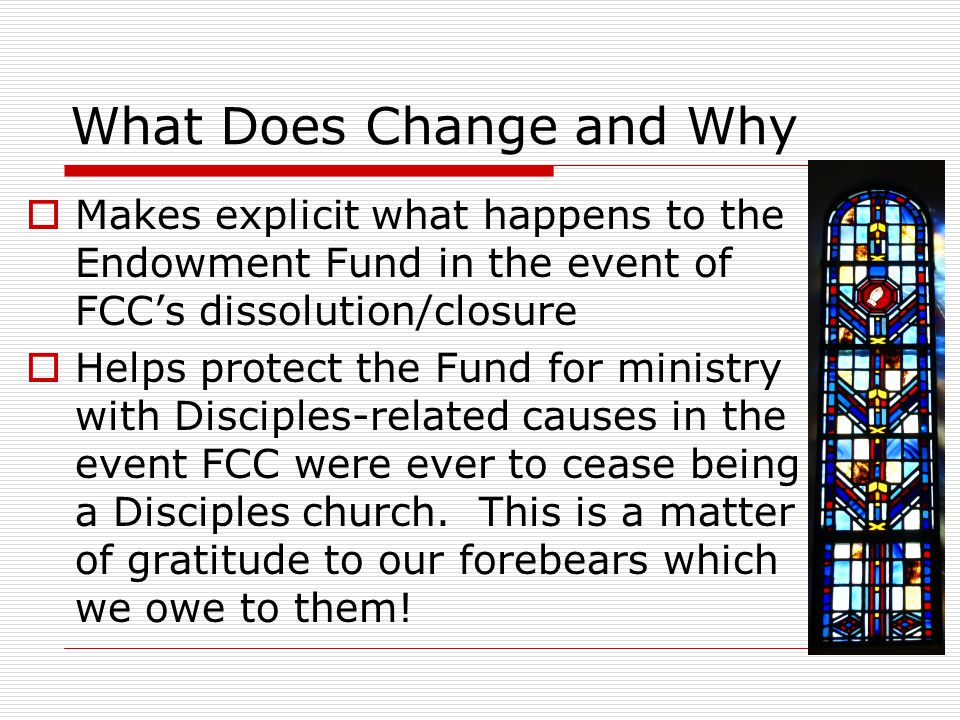What Does Change and Why  Makes explicit what happens to the Endowment Fund in the event of FCC's dissolution/closure  Helps protect the Fund for ministry with Disciples-related causes in the event FCC were ever to cease being a Disciples church.