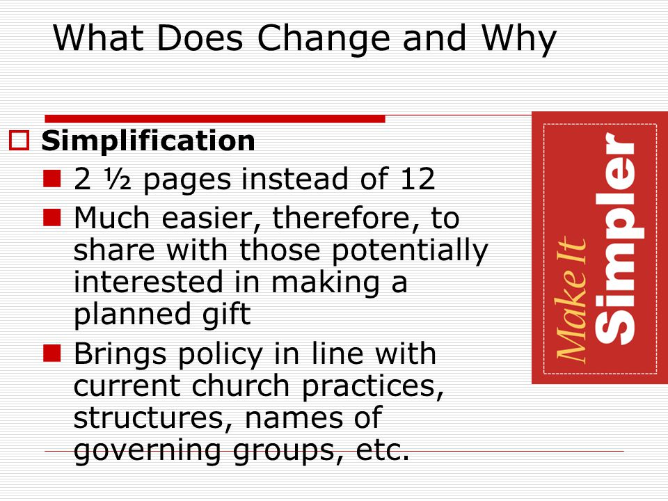 What Does Change and Why  Simplification 2 ½ pages instead of 12 Much easier, therefore, to share with those potentially interested in making a planned gift Brings policy in line with current church practices, structures, names of governing groups, etc.