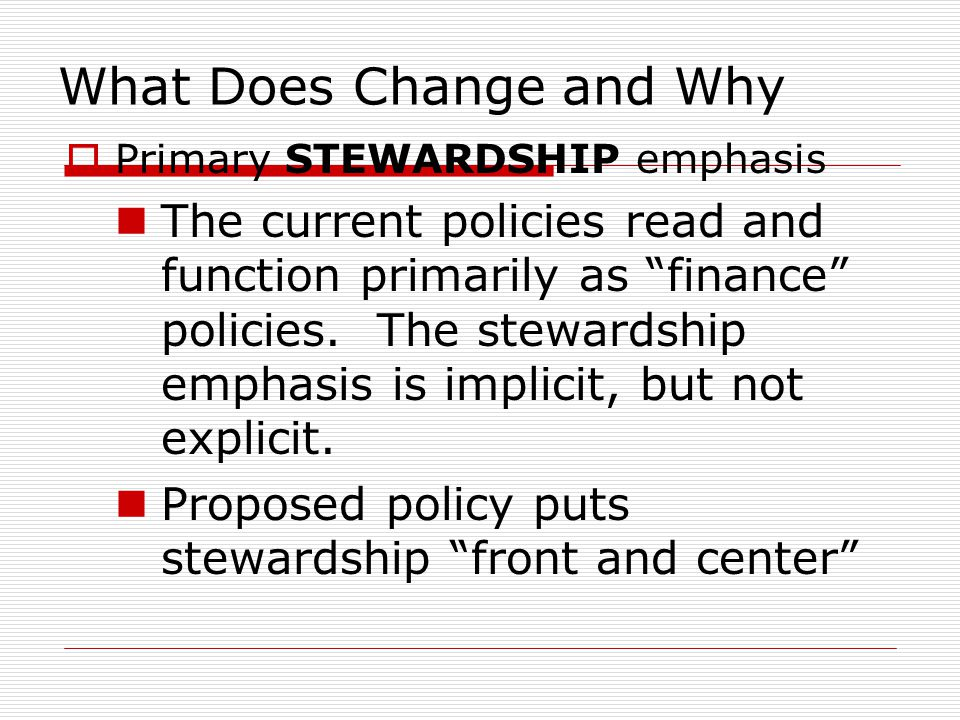 What Does Change and Why  Primary STEWARDSHIP emphasis The current policies read and function primarily as finance policies.