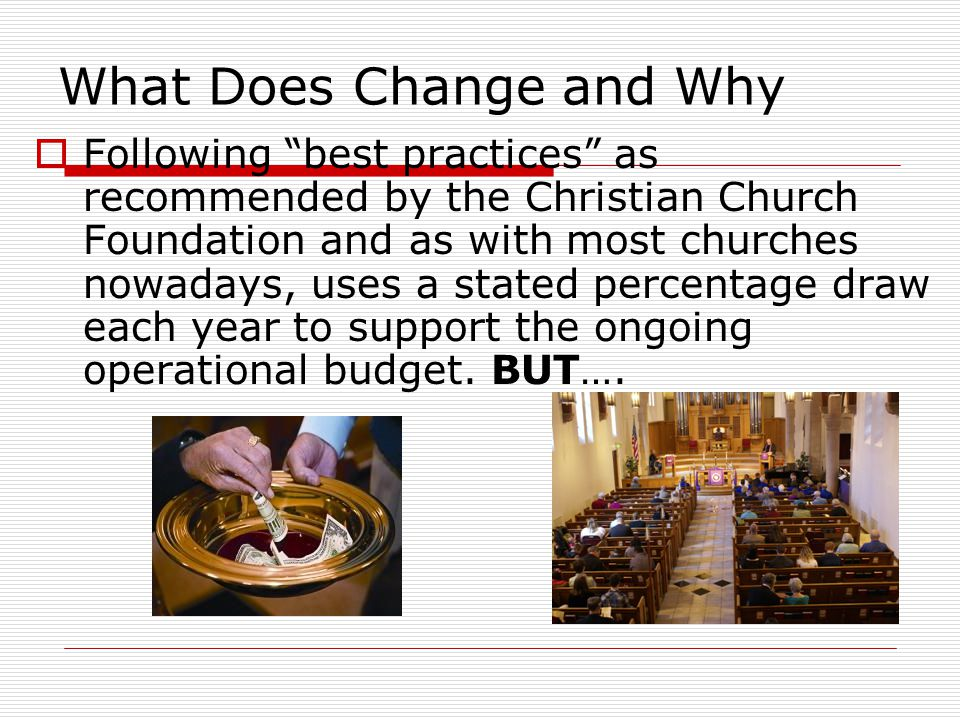 What Does Change and Why  Following best practices as recommended by the Christian Church Foundation and as with most churches nowadays, uses a stated percentage draw each year to support the ongoing operational budget.
