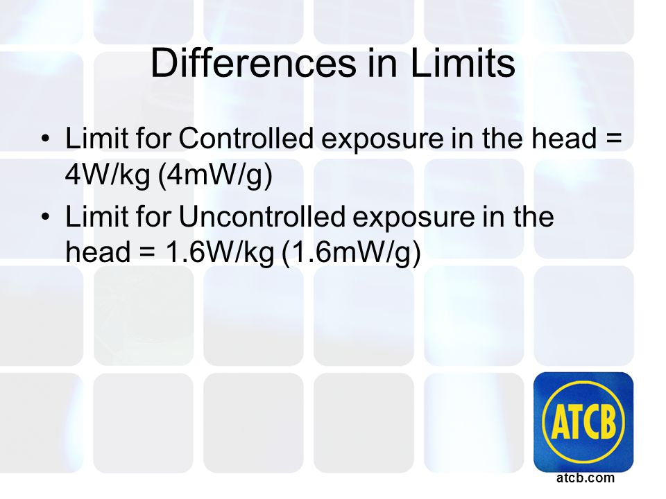 atcb.com Differences in Limits Limit for Controlled exposure in the head = 4W/kg (4mW/g) Limit for Uncontrolled exposure in the head = 1.6W/kg (1.6mW/g)