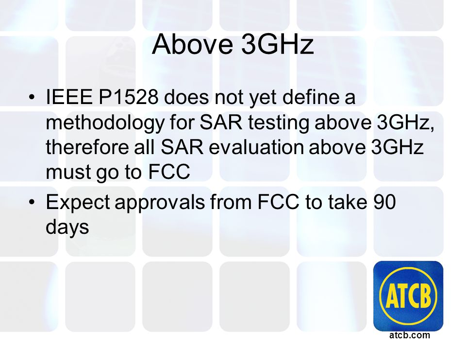 atcb.com Above 3GHz IEEE P1528 does not yet define a methodology for SAR testing above 3GHz, therefore all SAR evaluation above 3GHz must go to FCC Expect approvals from FCC to take 90 days