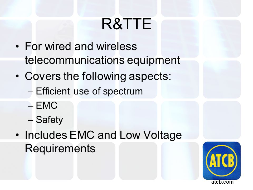 atcb.com R&TTE For wired and wireless telecommunications equipment Covers the following aspects: –Efficient use of spectrum –EMC –Safety Includes EMC and Low Voltage Requirements