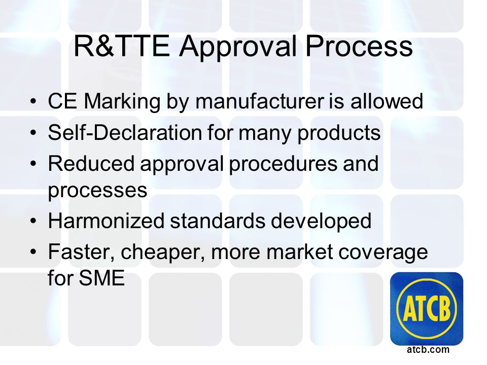 atcb.com R&TTE Approval Process CE Marking by manufacturer is allowed Self-Declaration for many products Reduced approval procedures and processes Harmonized standards developed Faster, cheaper, more market coverage for SME