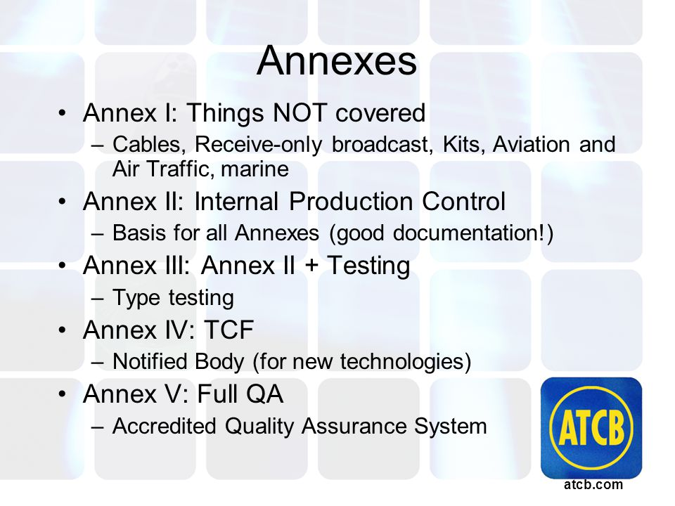 atcb.com Annexes Annex I: Things NOT covered –Cables, Receive-only broadcast, Kits, Aviation and Air Traffic, marine Annex II: Internal Production Control –Basis for all Annexes (good documentation!) Annex III: Annex II + Testing –Type testing Annex IV: TCF –Notified Body (for new technologies) Annex V: Full QA –Accredited Quality Assurance System