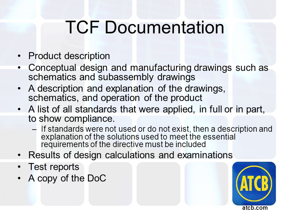 atcb.com TCF Documentation Product description Conceptual design and manufacturing drawings such as schematics and subassembly drawings A description and explanation of the drawings, schematics, and operation of the product A list of all standards that were applied, in full or in part, to show compliance.