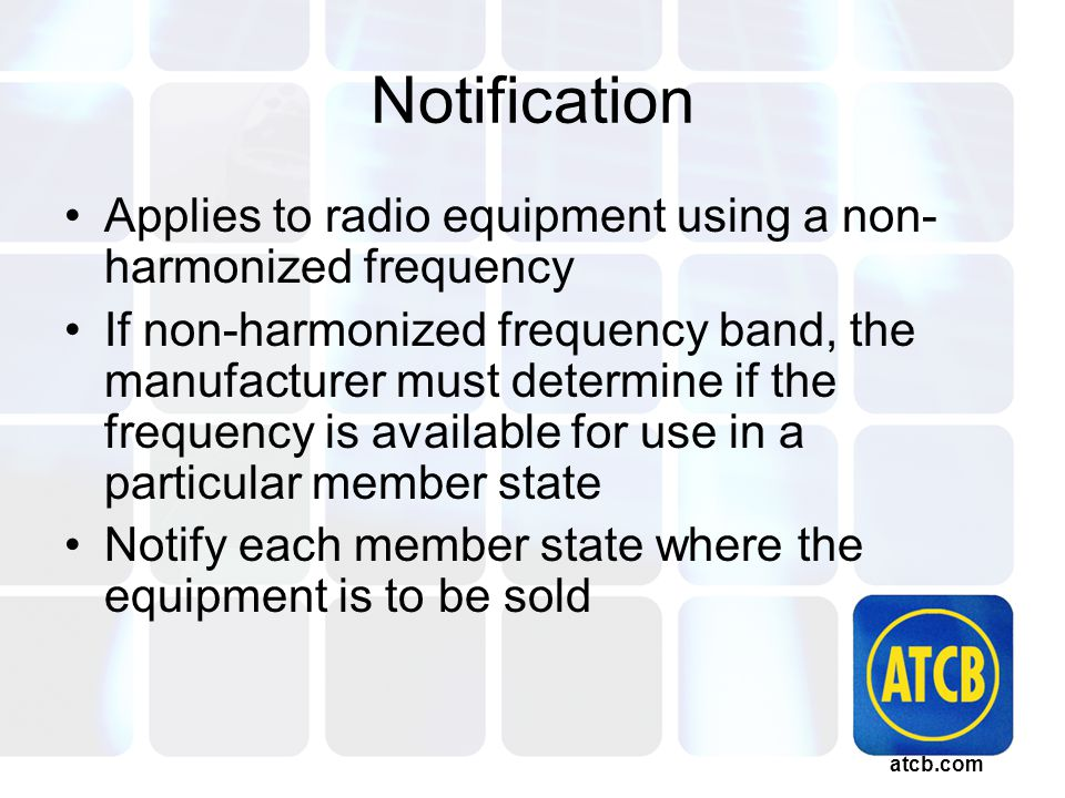 atcb.com Notification Applies to radio equipment using a non- harmonized frequency If non-harmonized frequency band, the manufacturer must determine if the frequency is available for use in a particular member state Notify each member state where the equipment is to be sold