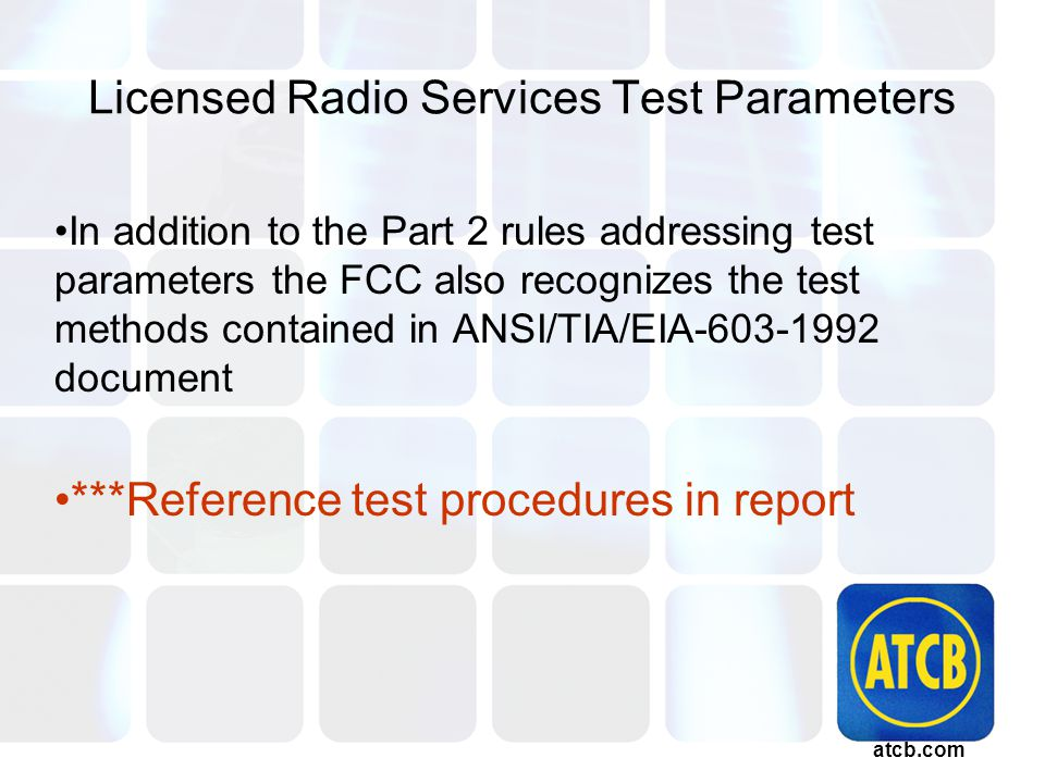 atcb.com Licensed Radio Services Test Parameters In addition to the Part 2 rules addressing test parameters the FCC also recognizes the test methods contained in ANSI/TIA/EIA-603-1992 document ***Reference test procedures in report