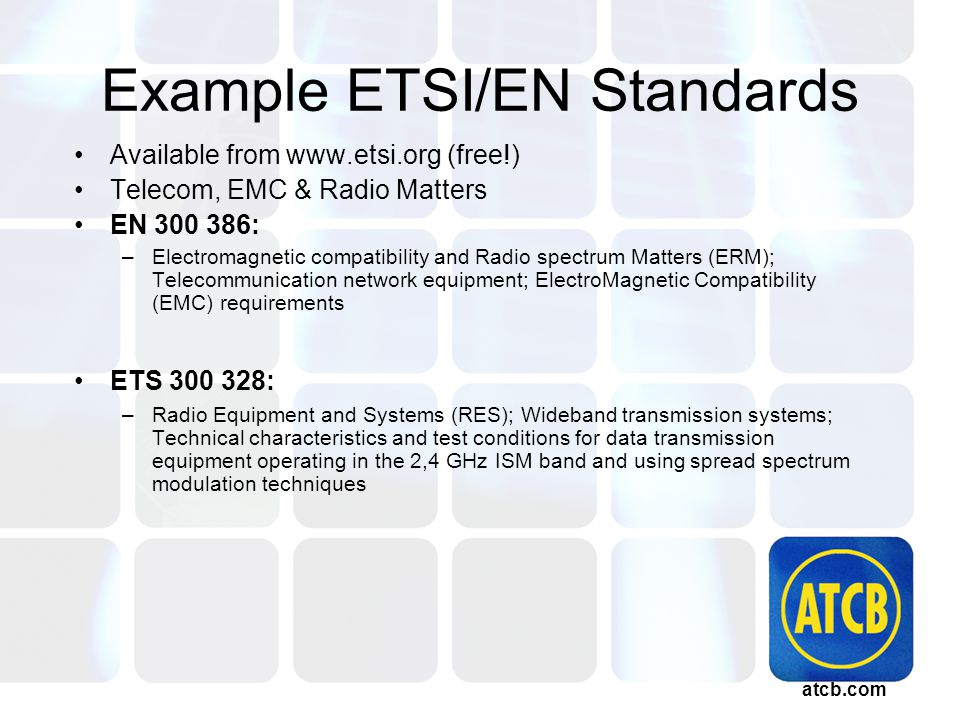 atcb.com Example ETSI/EN Standards Available from www.etsi.org (free!) Telecom, EMC & Radio Matters EN 300 386: –Electromagnetic compatibility and Radio spectrum Matters (ERM); Telecommunication network equipment; ElectroMagnetic Compatibility (EMC) requirements ETS 300 328: –Radio Equipment and Systems (RES); Wideband transmission systems; Technical characteristics and test conditions for data transmission equipment operating in the 2,4 GHz ISM band and using spread spectrum modulation techniques