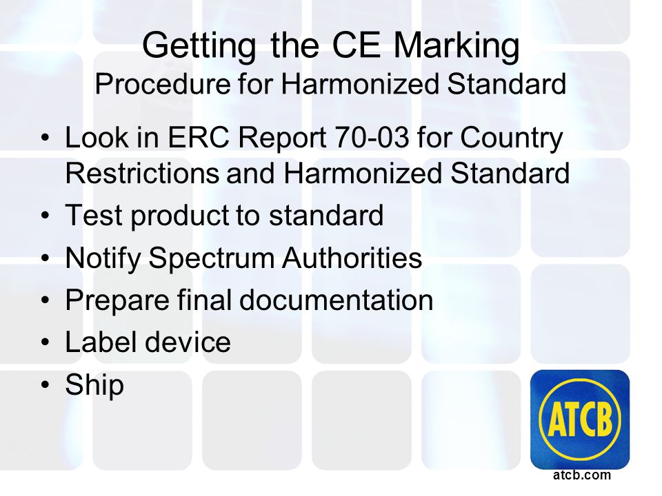 atcb.com Getting the CE Marking Procedure for Harmonized Standard Look in ERC Report 70-03 for Country Restrictions and Harmonized Standard Test product to standard Notify Spectrum Authorities Prepare final documentation Label device Ship