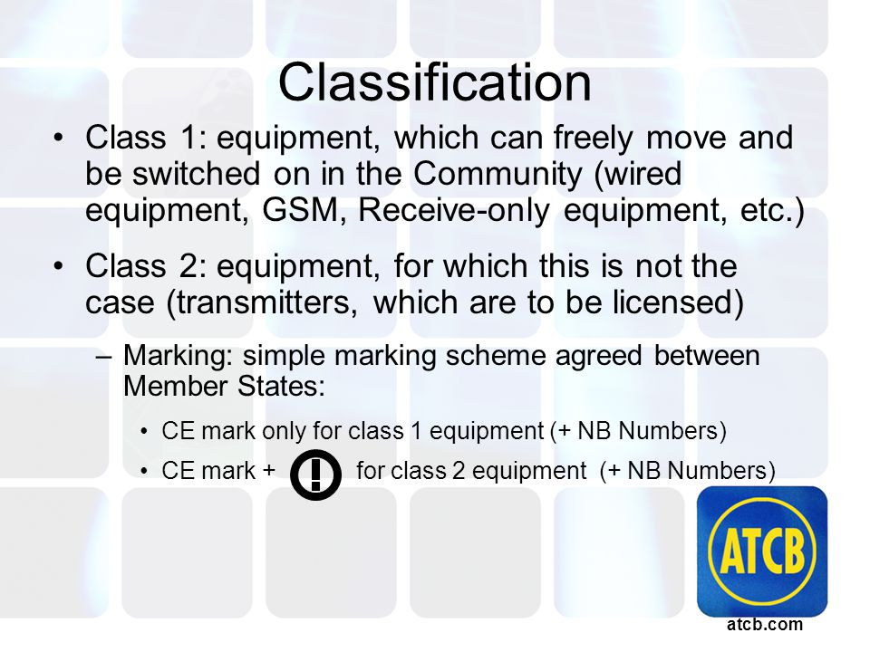 atcb.com Classification Class 1: equipment, which can freely move and be switched on in the Community (wired equipment, GSM, Receive-only equipment, etc.) Class 2: equipment, for which this is not the case (transmitters, which are to be licensed) –Marking: simple marking scheme agreed between Member States: CE mark only for class 1 equipment (+ NB Numbers) CE mark + for class 2 equipment (+ NB Numbers)