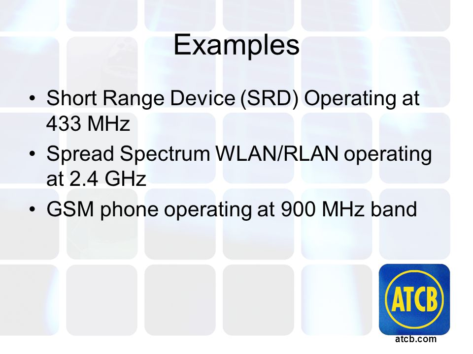 atcb.com Examples Short Range Device (SRD) Operating at 433 MHz Spread Spectrum WLAN/RLAN operating at 2.4 GHz GSM phone operating at 900 MHz band