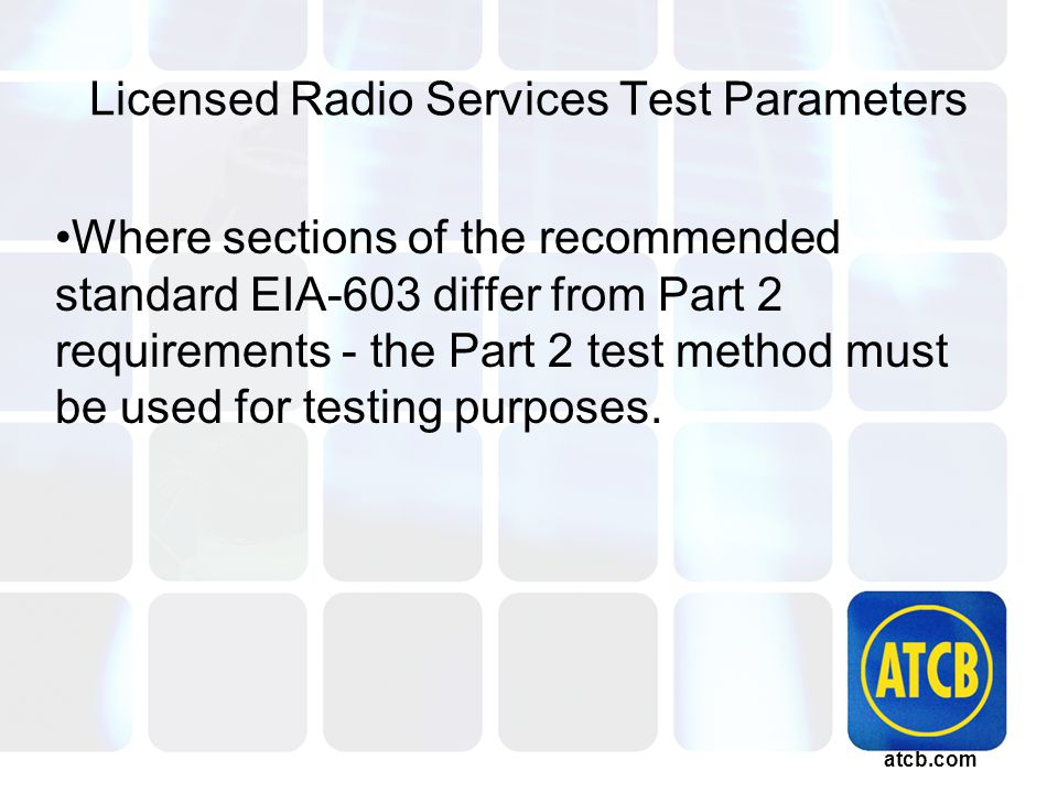 atcb.com Licensed Radio Services Test Parameters Where sections of the recommended standard EIA-603 differ from Part 2 requirements - the Part 2 test method must be used for testing purposes.