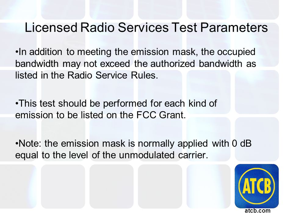 atcb.com Licensed Radio Services Test Parameters In addition to meeting the emission mask, the occupied bandwidth may not exceed the authorized bandwidth as listed in the Radio Service Rules.