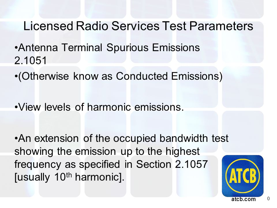 atcb.com Licensed Radio Services Test Parameters Antenna Terminal Spurious Emissions 2.1051 (Otherwise know as Conducted Emissions) View levels of harmonic emissions.