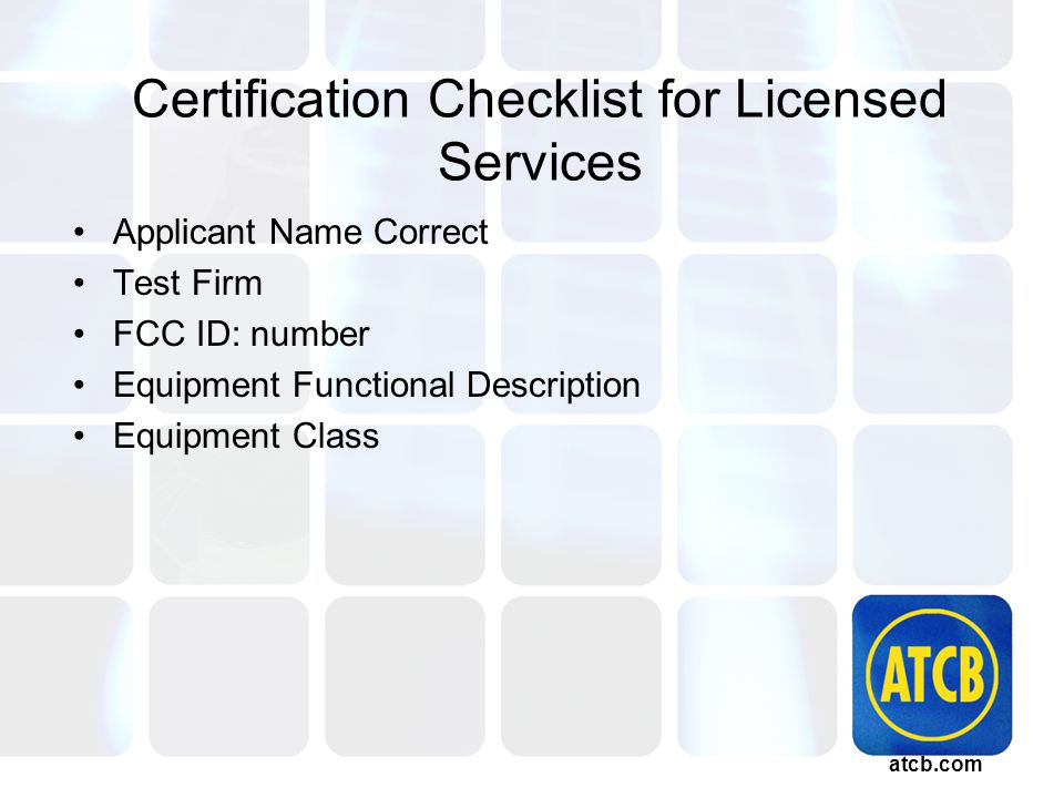 atcb.com Certification Checklist for Licensed Services Applicant Name Correct Test Firm FCC ID: number Equipment Functional Description Equipment Class