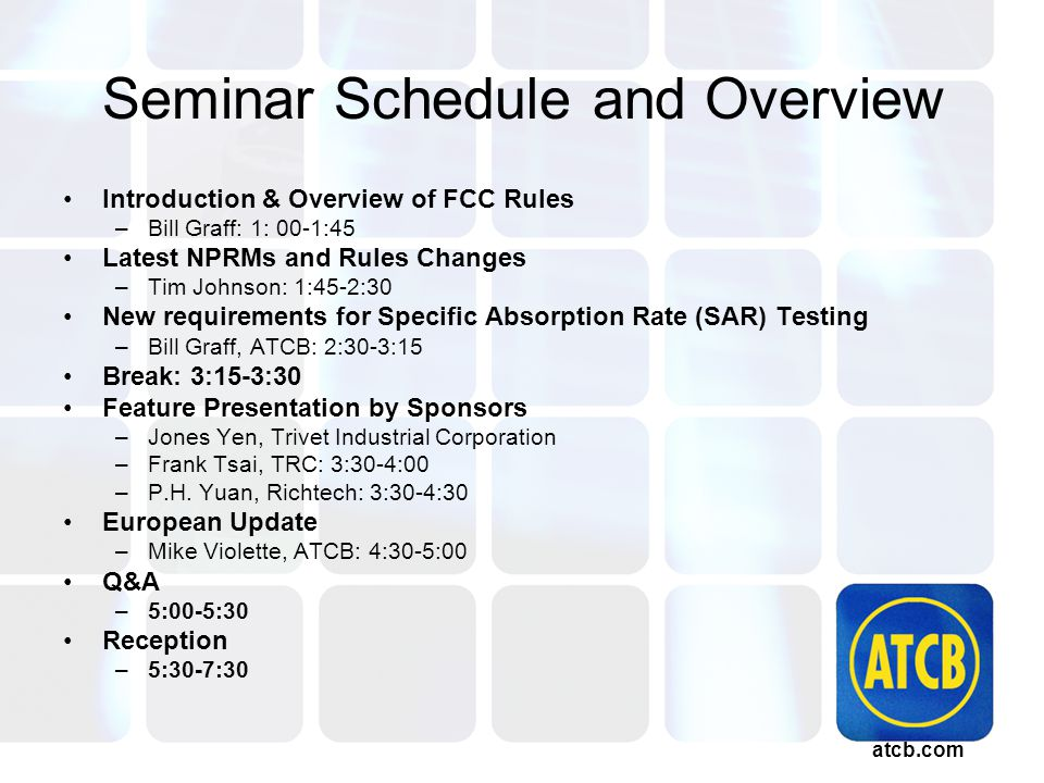 atcb.com Seminar Schedule and Overview Introduction & Overview of FCC Rules –Bill Graff: 1: 00-1:45 Latest NPRMs and Rules Changes –Tim Johnson: 1:45-2:30 New requirements for Specific Absorption Rate (SAR) Testing –Bill Graff, ATCB: 2:30-3:15 Break: 3:15-3:30 Feature Presentation by Sponsors –Jones Yen, Trivet Industrial Corporation –Frank Tsai, TRC: 3:30-4:00 –P.H.