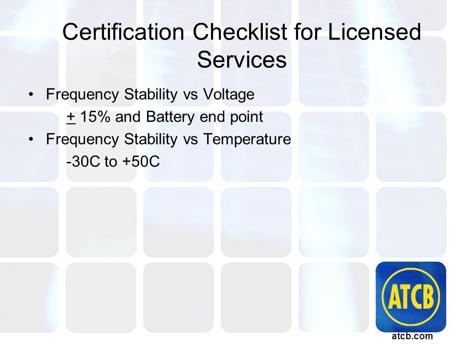 atcb.com Certification Checklist for Licensed Services Frequency Stability vs Voltage + 15% and Battery end point Frequency Stability vs Temperature -30C to +50C