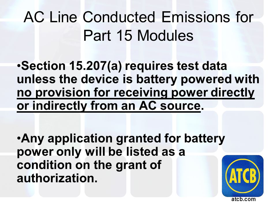 atcb.com AC Line Conducted Emissions for Part 15 Modules Section 15.207(a) requires test data unless the device is battery powered with no provision for receiving power directly or indirectly from an AC source.